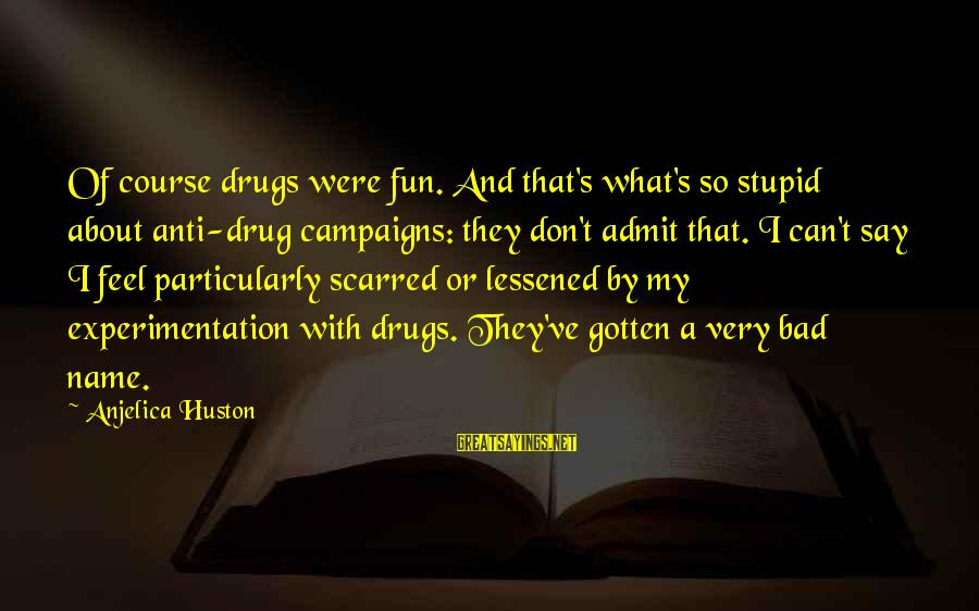 That's My Name Sayings By Anjelica Huston: Of course drugs were fun. And that's what's so stupid about anti-drug campaigns: they don't