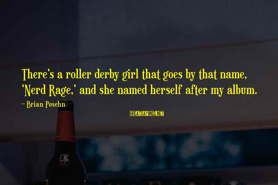 That's My Name Sayings By Brian Posehn: There's a roller derby girl that goes by that name, 'Nerd Rage,' and she named