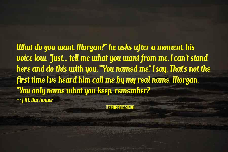 """That's My Name Sayings By J.M. Darhower: What do you want, Morgan?"""" he asks after a moment, his voice low. """"Just... tell"""