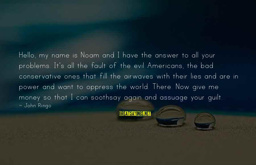 That's My Name Sayings By John Ringo: Hello, my name is Noam and I have the answer to all your problems. It's