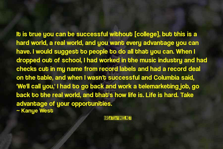 That's My Name Sayings By Kanye West: It is true you can be successful without [college], but this is a hard world,
