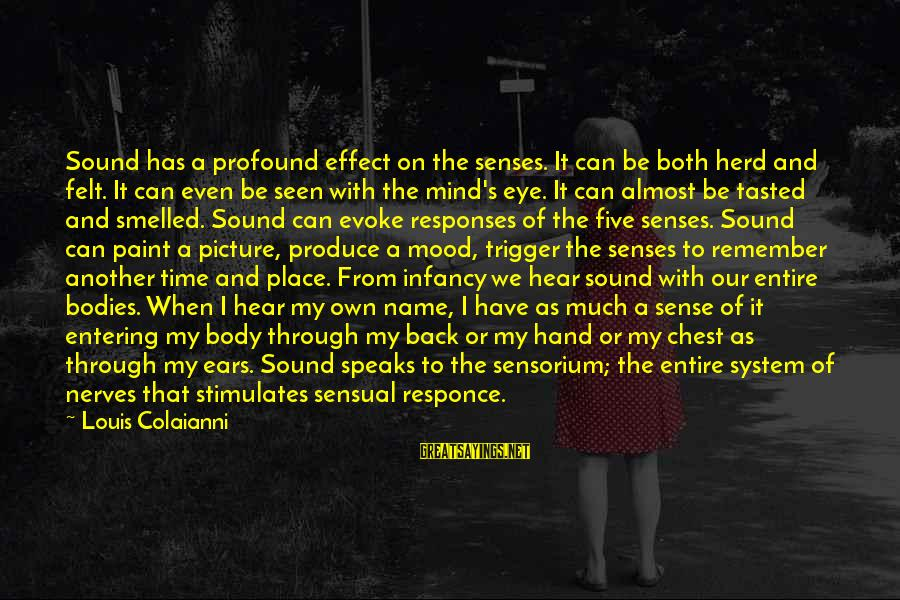 That's My Name Sayings By Louis Colaianni: Sound has a profound effect on the senses. It can be both herd and felt.