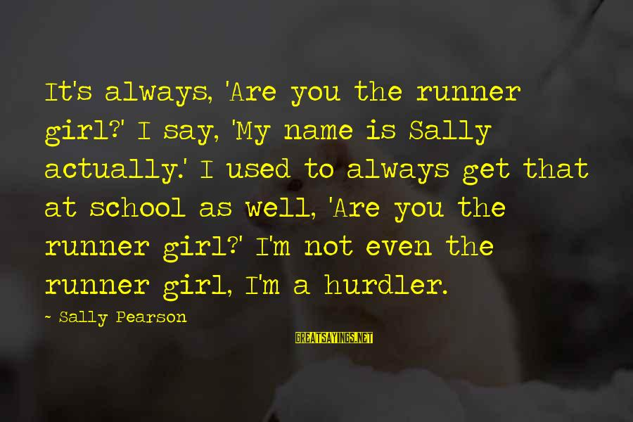 That's My Name Sayings By Sally Pearson: It's always, 'Are you the runner girl?' I say, 'My name is Sally actually.' I