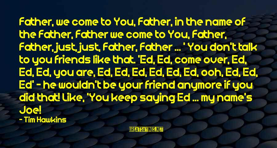That's My Name Sayings By Tim Hawkins: Father, we come to You, Father, in the name of the Father, Father we come