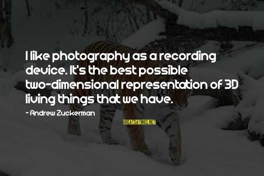 The 3d Sayings By Andrew Zuckerman: I like photography as a recording device. It's the best possible two-dimensional representation of 3D