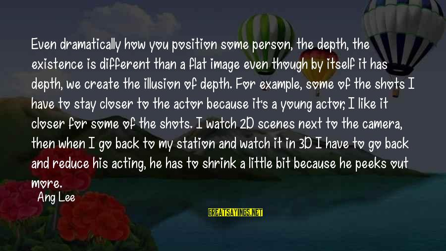 The 3d Sayings By Ang Lee: Even dramatically how you position some person, the depth, the existence is different than a