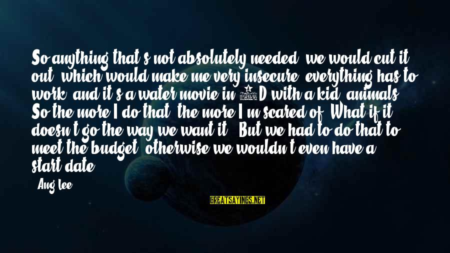 The 3d Sayings By Ang Lee: So anything that's not absolutely needed, we would cut it out, which would make me