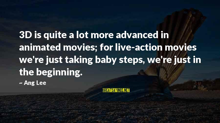 The 3d Sayings By Ang Lee: 3D is quite a lot more advanced in animated movies; for live-action movies we're just