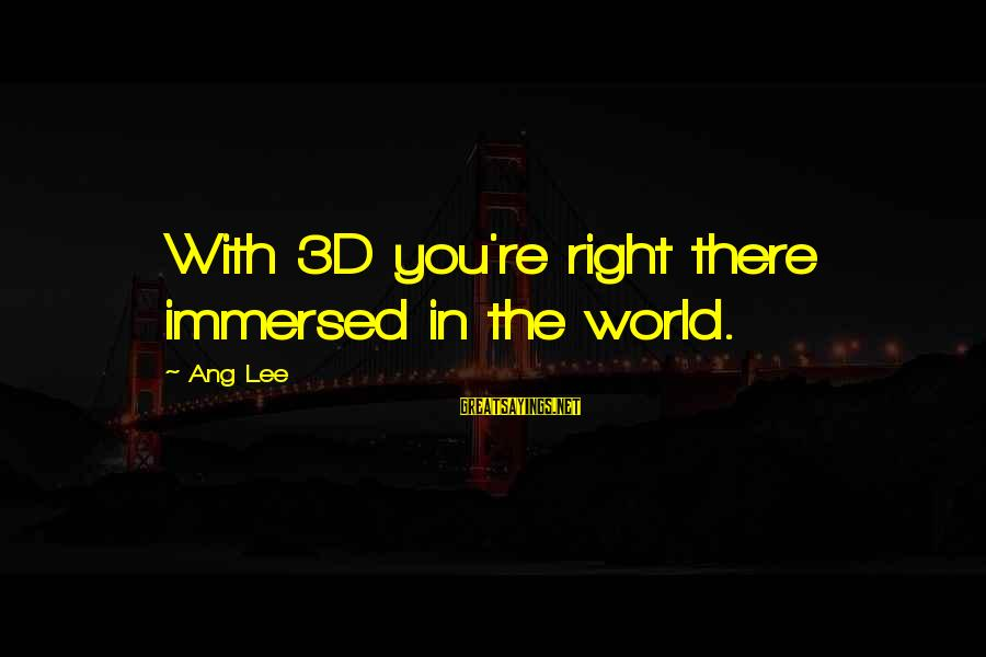 The 3d Sayings By Ang Lee: With 3D you're right there immersed in the world.