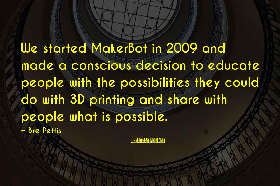 The 3d Sayings By Bre Pettis: We started MakerBot in 2009 and made a conscious decision to educate people with the
