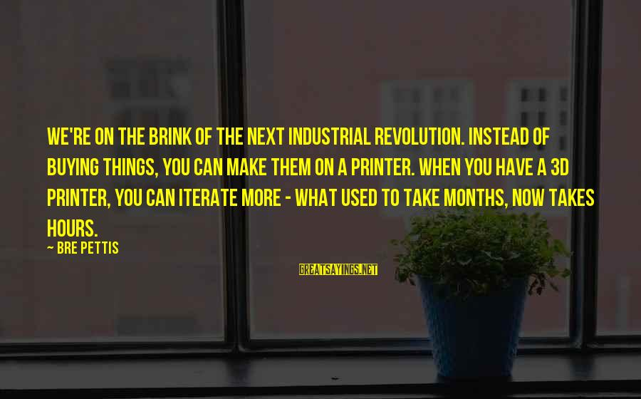 The 3d Sayings By Bre Pettis: We're on the brink of the next industrial revolution. Instead of buying things, you can