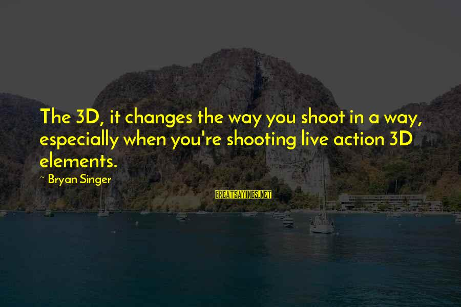 The 3d Sayings By Bryan Singer: The 3D, it changes the way you shoot in a way, especially when you're shooting