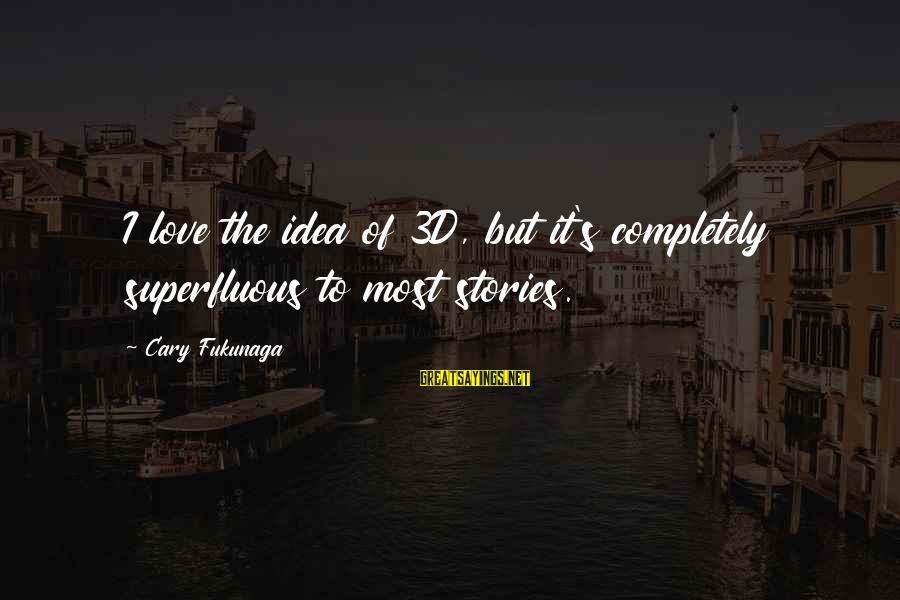 The 3d Sayings By Cary Fukunaga: I love the idea of 3D, but it's completely superfluous to most stories.