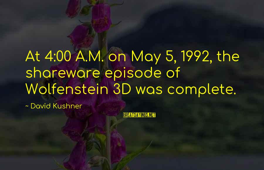 The 3d Sayings By David Kushner: At 4:00 A.M. on May 5, 1992, the shareware episode of Wolfenstein 3D was complete.