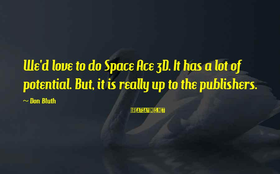 The 3d Sayings By Don Bluth: We'd love to do Space Ace 3D. It has a lot of potential. But, it