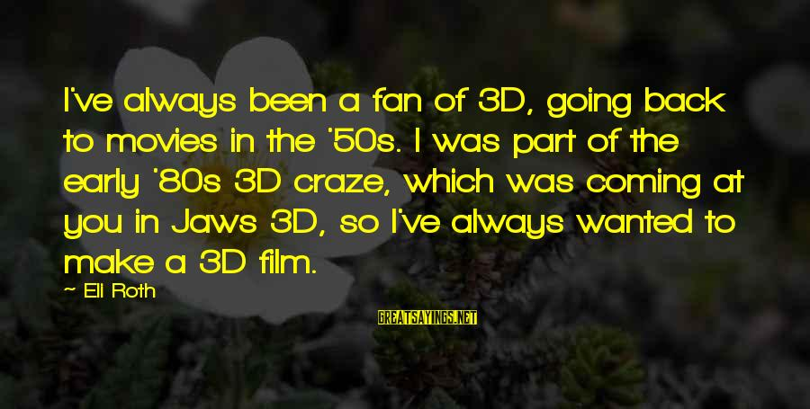The 3d Sayings By Eli Roth: I've always been a fan of 3D, going back to movies in the '50s. I