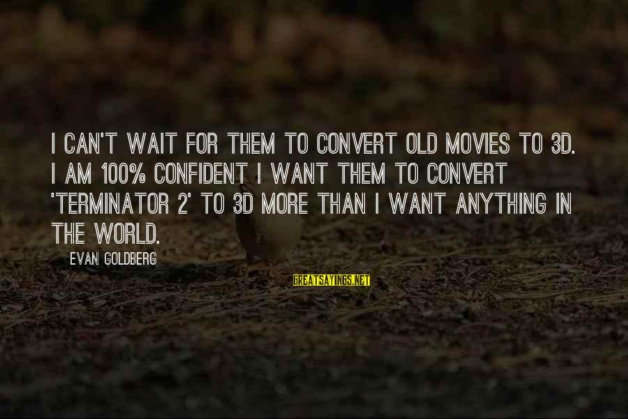 The 3d Sayings By Evan Goldberg: I can't wait for them to convert old movies to 3D. I am 100% confident