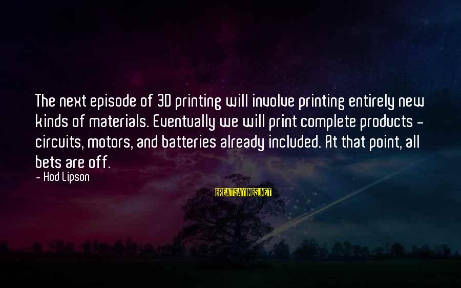 The 3d Sayings By Hod Lipson: The next episode of 3D printing will involve printing entirely new kinds of materials. Eventually