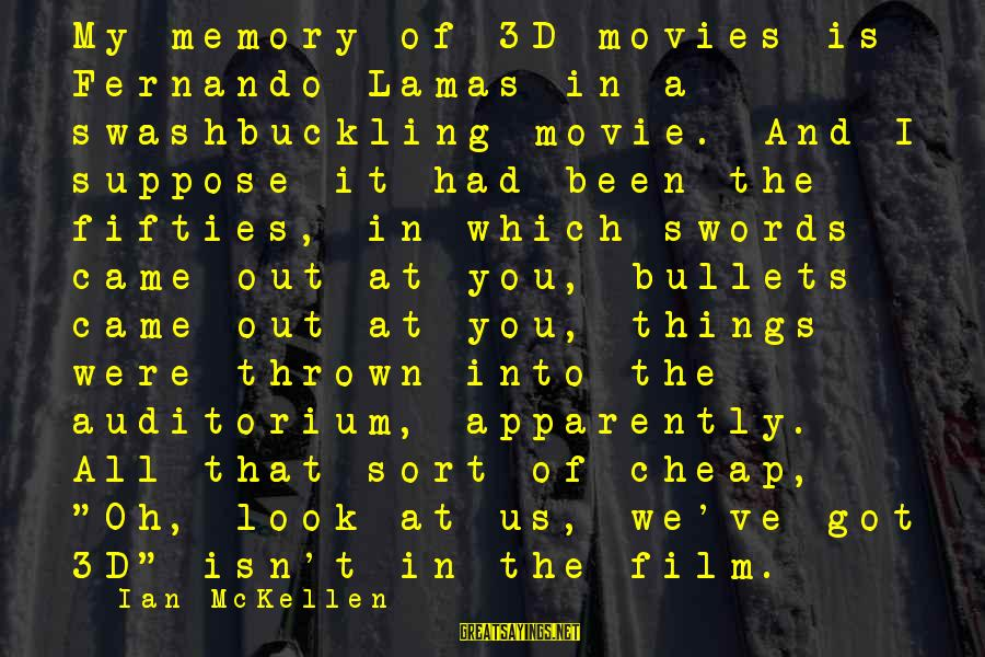 The 3d Sayings By Ian McKellen: My memory of 3D movies is Fernando Lamas in a swashbuckling movie. And I suppose