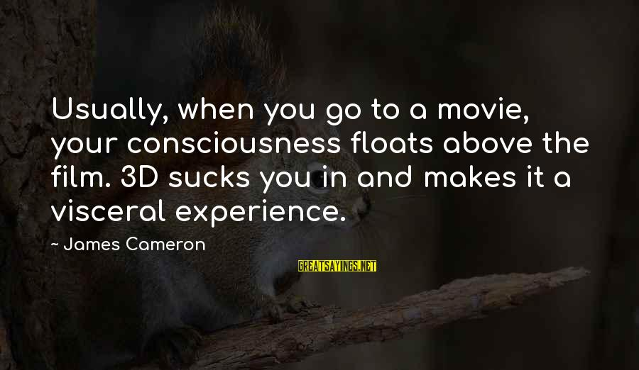 The 3d Sayings By James Cameron: Usually, when you go to a movie, your consciousness floats above the film. 3D sucks