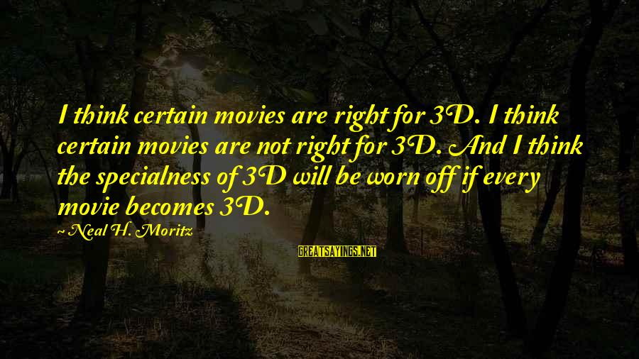 The 3d Sayings By Neal H. Moritz: I think certain movies are right for 3D. I think certain movies are not right