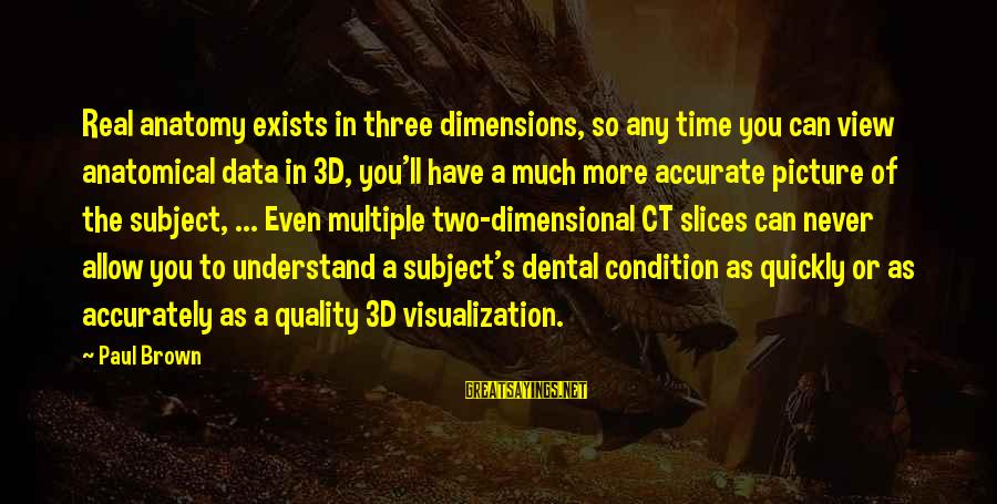 The 3d Sayings By Paul Brown: Real anatomy exists in three dimensions, so any time you can view anatomical data in