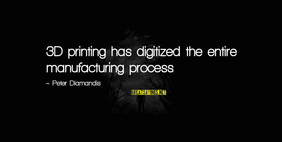 The 3d Sayings By Peter Diamandis: 3D printing has digitized the entire manufacturing process.