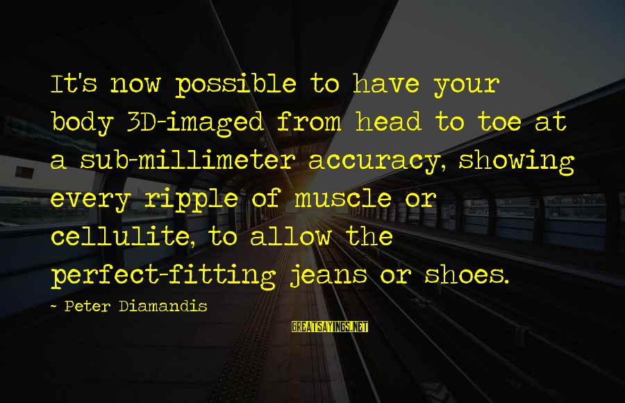 The 3d Sayings By Peter Diamandis: It's now possible to have your body 3D-imaged from head to toe at a sub-millimeter