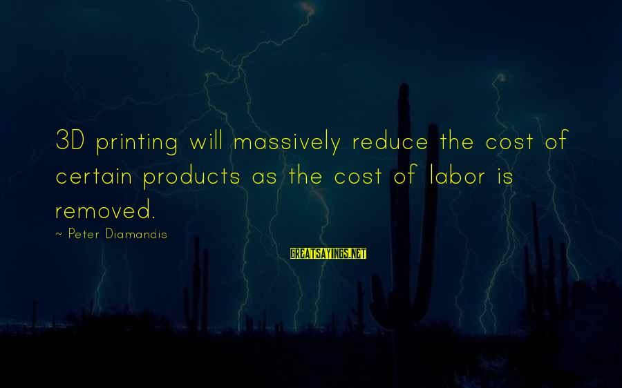 The 3d Sayings By Peter Diamandis: 3D printing will massively reduce the cost of certain products as the cost of labor