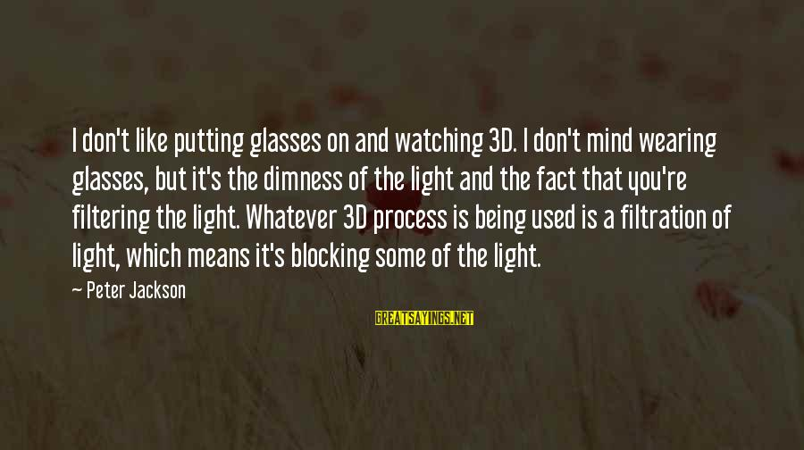 The 3d Sayings By Peter Jackson: I don't like putting glasses on and watching 3D. I don't mind wearing glasses, but