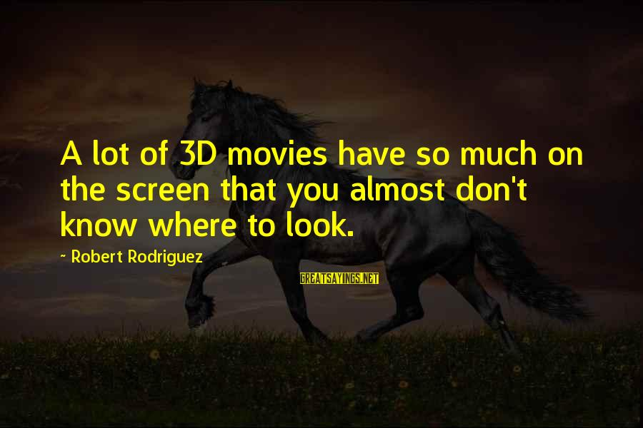 The 3d Sayings By Robert Rodriguez: A lot of 3D movies have so much on the screen that you almost don't