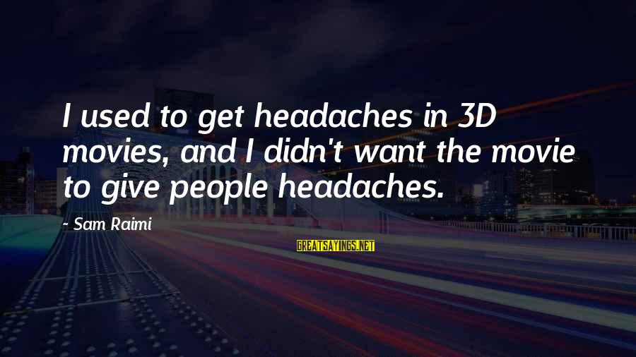 The 3d Sayings By Sam Raimi: I used to get headaches in 3D movies, and I didn't want the movie to