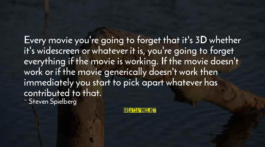 The 3d Sayings By Steven Spielberg: Every movie you're going to forget that it's 3D whether it's widescreen or whatever it