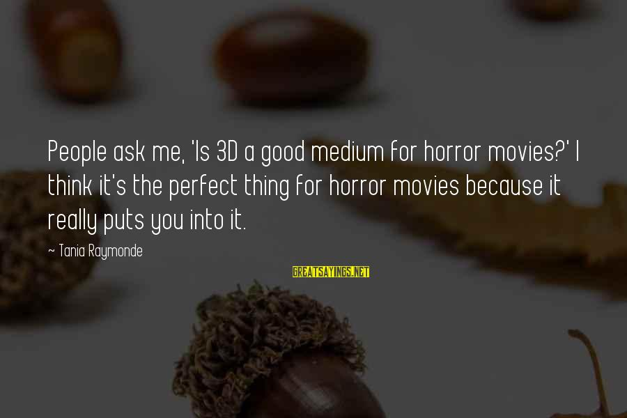 The 3d Sayings By Tania Raymonde: People ask me, 'Is 3D a good medium for horror movies?' I think it's the