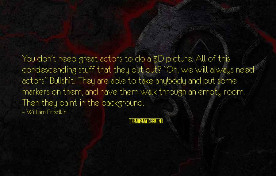 The 3d Sayings By William Friedkin: You don't need great actors to do a 3D picture. All of this condescending stuff