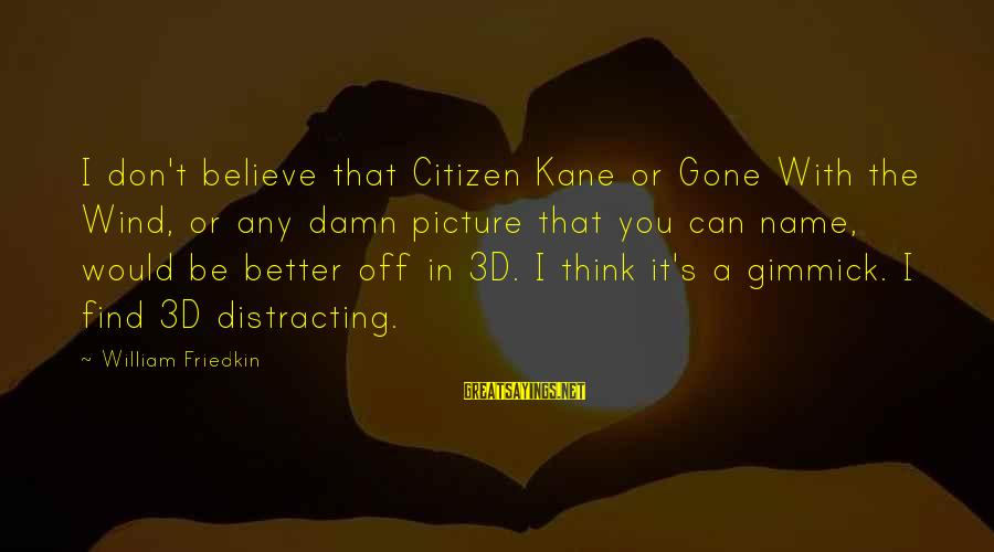 The 3d Sayings By William Friedkin: I don't believe that Citizen Kane or Gone With the Wind, or any damn picture