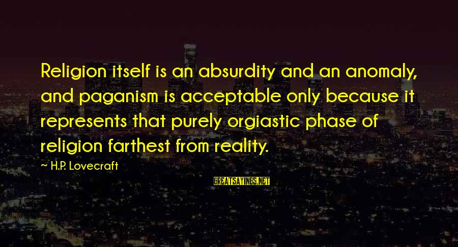 The Absurdity Of Religion Sayings By H.P. Lovecraft: Religion itself is an absurdity and an anomaly, and paganism is acceptable only because it