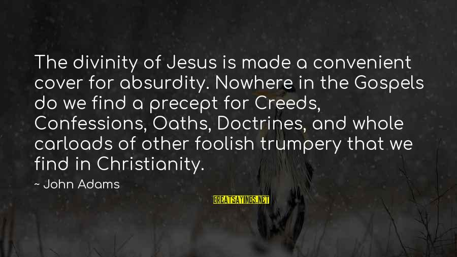 The Absurdity Of Religion Sayings By John Adams: The divinity of Jesus is made a convenient cover for absurdity. Nowhere in the Gospels