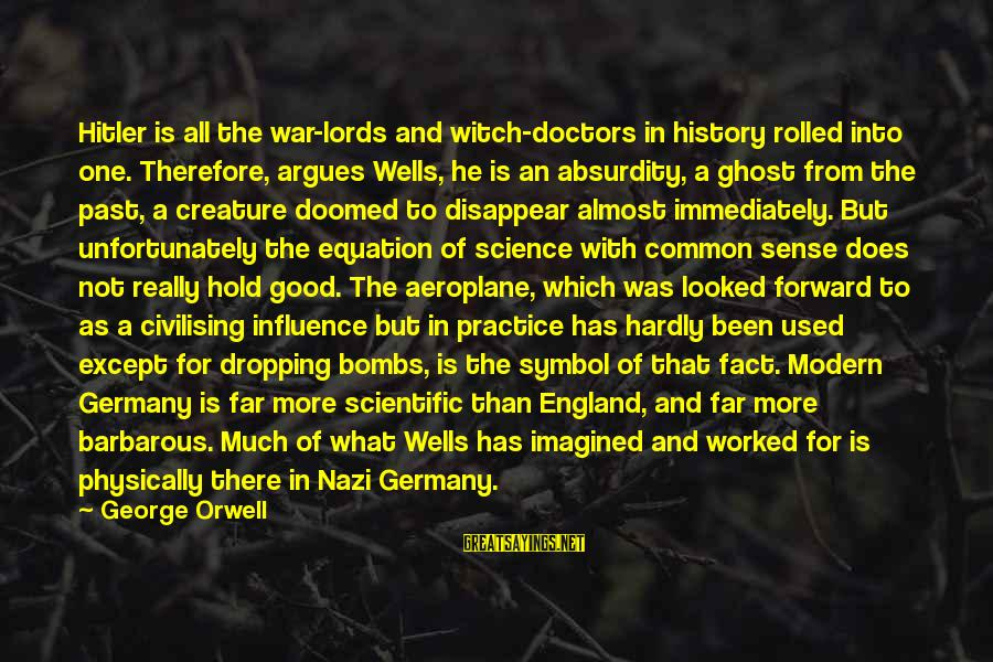 The Age Of Steel Sayings By George Orwell: Hitler is all the war-lords and witch-doctors in history rolled into one. Therefore, argues Wells,