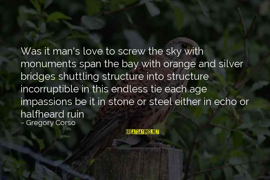 The Age Of Steel Sayings By Gregory Corso: Was it man's love to screw the sky with monuments span the bay with orange