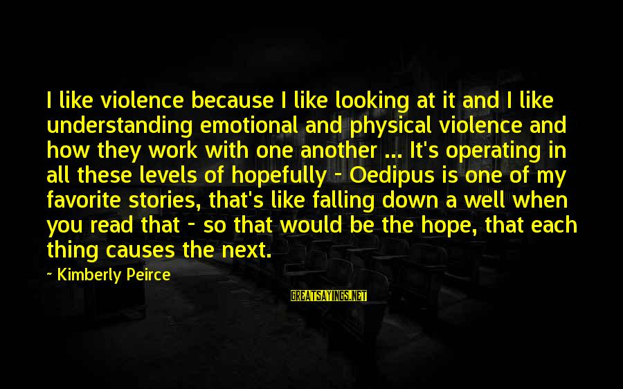 The Age Of Steel Sayings By Kimberly Peirce: I like violence because I like looking at it and I like understanding emotional and
