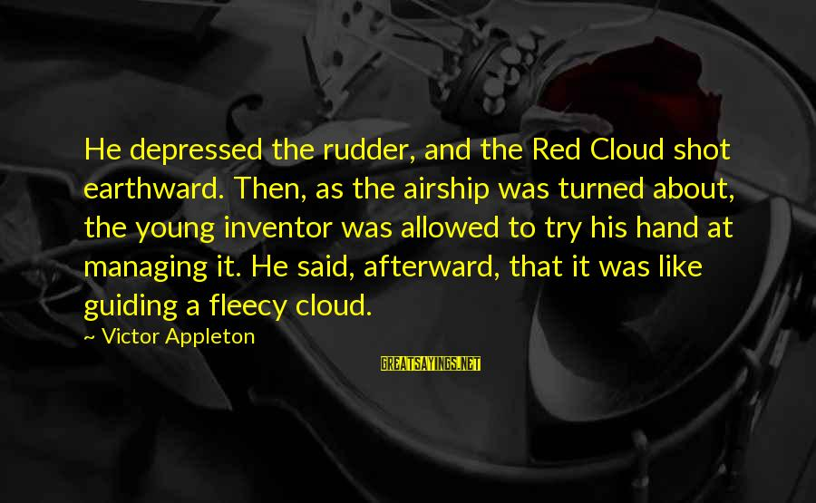The Age Of Steel Sayings By Victor Appleton: He depressed the rudder, and the Red Cloud shot earthward. Then, as the airship was