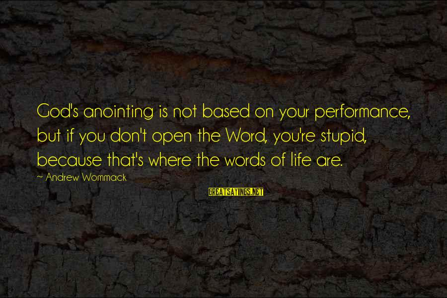 The Anointing Of God Sayings By Andrew Wommack: God's anointing is not based on your performance, but if you don't open the Word,