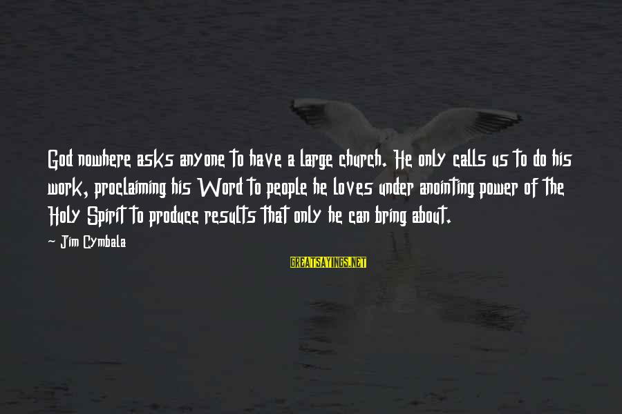 The Anointing Of God Sayings By Jim Cymbala: God nowhere asks anyone to have a large church. He only calls us to do