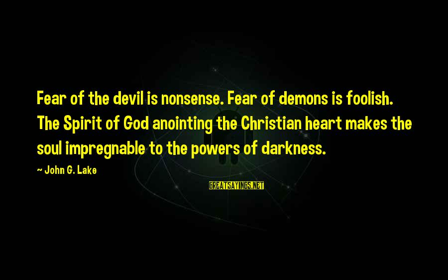 The Anointing Of God Sayings By John G. Lake: Fear of the devil is nonsense. Fear of demons is foolish. The Spirit of God