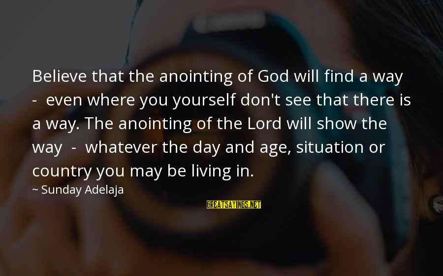 The Anointing Of God Sayings By Sunday Adelaja: Believe that the anointing of God will find a way - even where you yourself