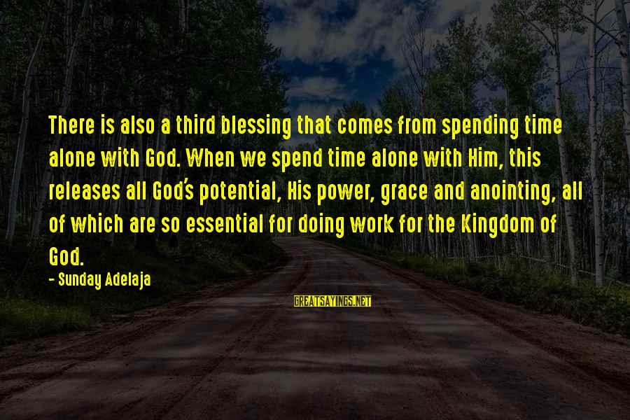 The Anointing Of God Sayings By Sunday Adelaja: There is also a third blessing that comes from spending time alone with God. When