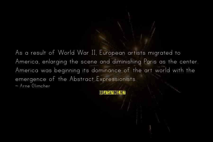 The Art Of War Sayings By Arne Glimcher: As a result of World War II, European artists migrated to America, enlarging the scene