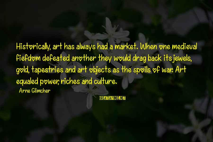 The Art Of War Sayings By Arne Glimcher: Historically, art has always had a market. When one medieval fiefdom defeated another they would