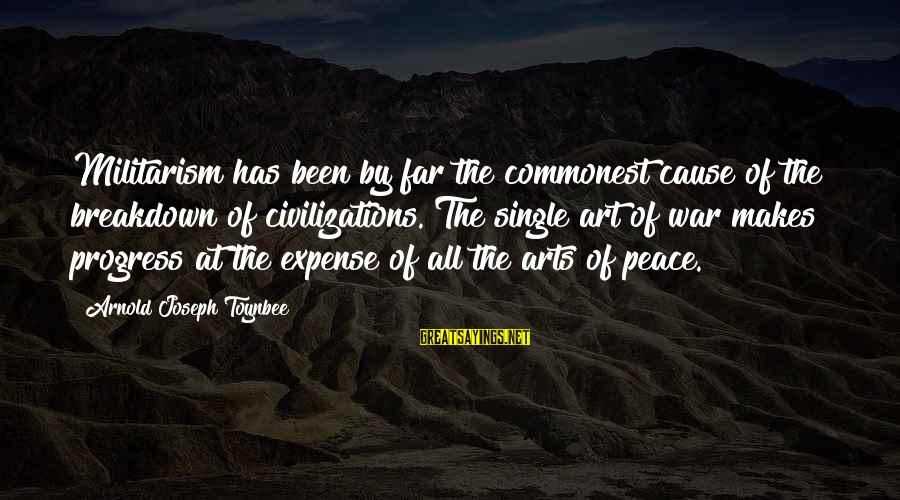 The Art Of War Sayings By Arnold Joseph Toynbee: Militarism has been by far the commonest cause of the breakdown of civilizations. The single